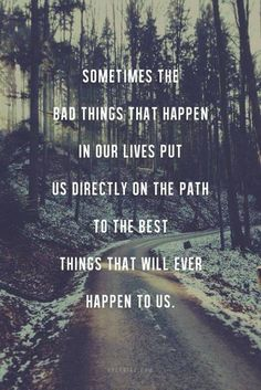 Sometimes the bad things in our lives put us directly on the path to the best things that will ever happen to us #Quote