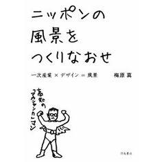 ニッポンの風景をつくりなおせ 一次産業×デザイン=風景 - 梅原 真