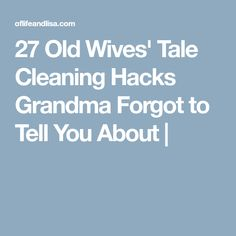 27 Old Wives' Tale Cleaning Hacks Grandma Forgot to Tell You About |