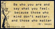 Afbeeldingsresultaat voor Be who you are en see what you feel because those who matter dond mind en those who mind dont matter