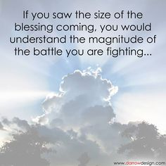 If you saw the size of the blessing coming, you would understand the magnitude of the battle you are fighting