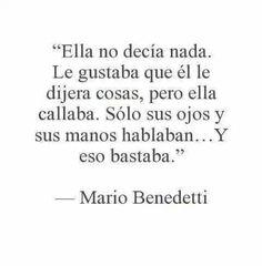 Ella no decía nada. Le gustaba que él le dijera cosas, pero ella callaba. sólo sus ojos y sus manos hablaban... Y eso bastaba. — Mario Benedetti