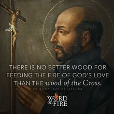 """There is no better wood for feeding the fire of God's love than the wood of the Cross."" - St. Ignatius of Loyola"