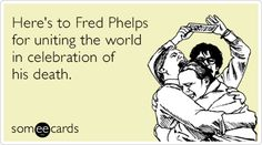 Here's to Fred Phelps for uniting the world in celebration of his death.