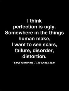 I think perfection is ugly. Somewhere in the things humans make, I want to see scars, failure, disorder, distortion. --Yohji Yamamoto