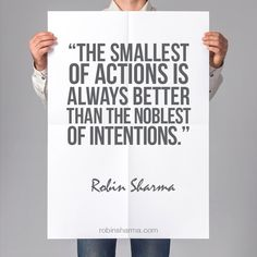 The smallest of actions is always better than the noblest of intentions. - Robin Sharma