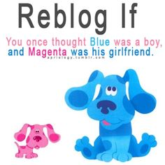 Oh yes I thought blue was a guy. Totally crushed when I found out he was a girl; childhood ruined!