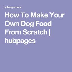 How To Make Your Own Dog Food From Scratch | hubpages