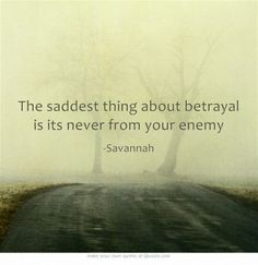The saddest thing about betrayal is its never from your enemy