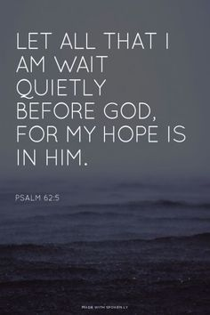 "Psalm 62:5 ""My soul, wait silently for God alone, for my expectation is from Him."" NKJ"