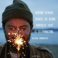 """""""Judging others makes us blind, whereas love is illuminating. By judging others we blind ourselves to our own evil and to the grace which others are just as entitled to as we are."""" - Dietrich Bonhoeffer quote"""