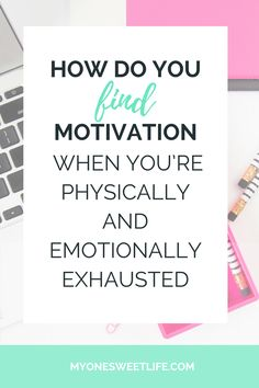 how do you find motivation when you're physically and emotionally exhausted   one sweet life