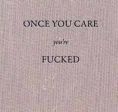 Once you care you're fucked... always the case....