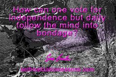 How can one vote for independence but daily follow the mind into bondage?