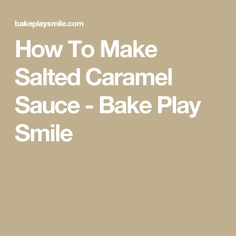 How To Make Salted Caramel Sauce - Bake Play Smile