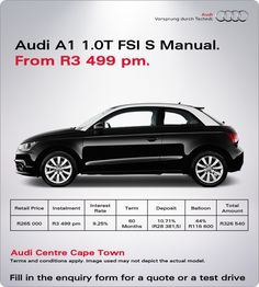 Buy a New Audi A1 1.0T Manual from R3 499 pm.  Retail price: R265 000 Instalment: R3 499 pm Interest rate: 9.25% Term: 60 months Deposit: 10.71% (R28 381,5) Balloon: 44% (R116 600) Total amount payable: R326 540
