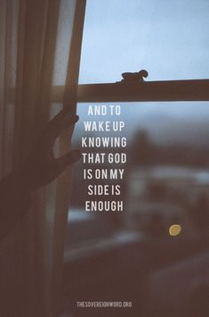 And to wake up knowing that God is on my side is enough.