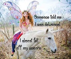 Someone told me I was delusional. I almost fell off my unicorn!
