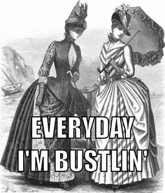 Everyday I'm bustlin' lololol! Bustlin, bustlin, bustle-bustlin, bustlin...