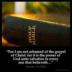 For I am not ashamed of the gospel of Christ, for it is the power of God to salvation for everyone who believes, for the Jew first and also for the Greek.  [Romans 1:16]