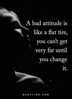 attitude quotes A bad attitude is like a flat tire, you can't get very far until you change it.