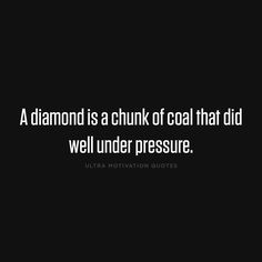 ultramotivationquotes:  A diamond is a chunk of coal that did well under pressure.