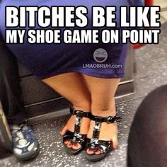 Bitches Be Like. My Shoe Game On Point.