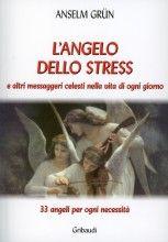 L'angelo dello Stress e Altri Messaggeri Celesti nella Vita di Ogni Giorno Anselm Grün