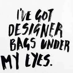 I've got designer bags under my eyes. Graphic design / typography life