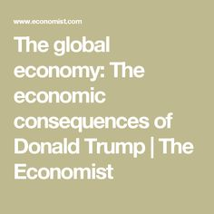 The global economy: The economic consequences of Donald Trump | The Economist