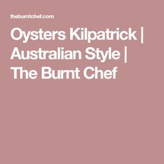 Oysters Kilpatrick | Australian Style | The Burnt Chef