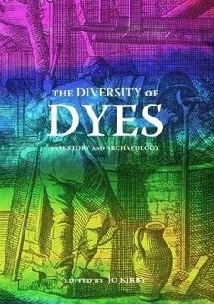 The diversity of dyes in history and archaelogy : edited by Jo Kirby with Dominique Cardon, Chris Cooksey, Vanessa Habib, Richard Laursen, Anita Quye, Terry Schaeffer, André Verhecken and Maarten van Bommel.