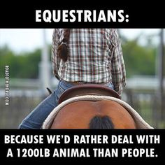 Equestrians: Because we'd rather deal with a 1200 lb animal than people.