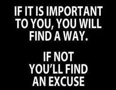 If its important, you'll find a way. If not, you'll find an excuse. #motivation  http://www.mindmovies.com/?16059