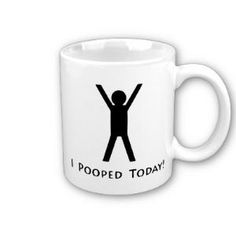 I Pooped Today Coffee Mug from Zazzle.com    hahahahahahahaha....hahahahah yesssssssssss!!! this is a great way to start your day laughing your ass off!!!