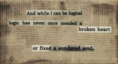 """""""And while I can be logical, logic has never once mended a broken heart or fixed a sundered soul."""" ~ Iain Thomas, Intentional Dissonance"""