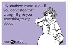 funny southern sayings - And Mommy would. Give me something to cry about. Really. @Denise Stadler