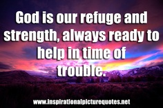 God is our Refuge and Strength.