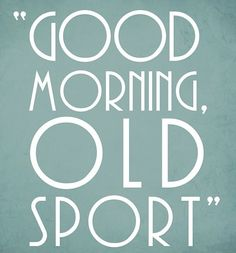 """""""Good morning old sport!""""  By Jay Gatsby , the book is one of the saddest stories I know once you know his M.O."""