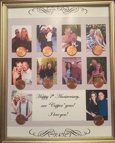 Copper anniversary, 7th anniversary gift. Put a picture for every year you've been together, or been married, and find a penny for each year. It's fun to see how much we have changed!