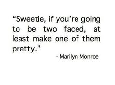 Sweetie, if you are going to be two faced, at least make one of them pretty. - Marilyn Monroe quote