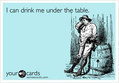 i can drink me under the table.