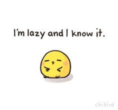 Laziness is pretty much why I don't get things done. It's just the easier option. ;A;