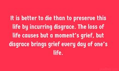 It is better to die than to preserve this life by incurring disgrace. The loss of life causes but a moment's grief, but disgrace brings gri. Chanakya Quotes, One Life, English Quotes, Wisdom Quotes, Grief, Preserves, Good Things, In This Moment, Sayings