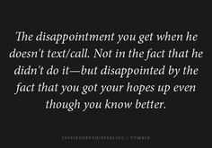 The disappointment you get when he doesn't text/call. Not in the fact that he didn't do it -but disappointed by the fact that you got your hopes up even though you know better