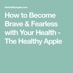 How to Become Brave & Fearless with Your Health - The Healthy Apple