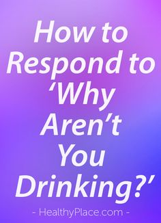 """""""Why aren't you drinking? The question begs a response, and you need a good one. Here's my go-to set of responses to 'Why aren't you drinking?' Watch this."""" www.HealthyPlace.com"""