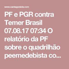 PF e PGR contra Temer  Brasil 07.08.17 07:34 O relatório da PF sobre o quadrilhão peemedebista concorda plenamente com a PGR: Michel Temer, Eliseu Padilha e Moreira Franco fariam parte da ORCRIM. É por isso que Michel Temer quer trocar o comando da PF. Leia um trecho do relatório policial, reproduzido pelo Estadão:
