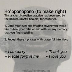 Ho'oponopono (to make right) a Hawaiian form of energy work to release negativity from your life.