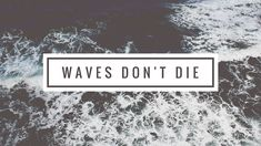 Waves Don't Die